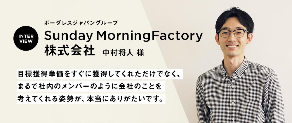 【Sunday Morning Factory株式会社 中村将人さま】 目標獲得単価をすぐに獲得してくれただけでなく、まるで社内のメンバーのように会社のことを考えてくれる姿勢が、本当にありがたいです。