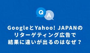 GoogleとYahoo! JAPANの リターゲティング広告で 結果に違いが出るのはなぜ?